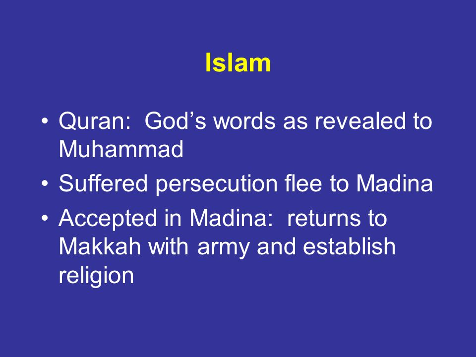 Islam Quran: Gods words as revealed to Muhammad Suffered persecution flee to Madina Accepted in Madina: returns to Makkah with army and establish religion