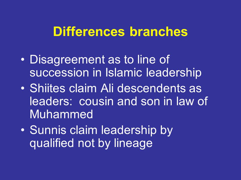 Differences branches Disagreement as to line of succession in Islamic leadership Shiites claim Ali descendents as leaders: cousin and son in law of Muhammed Sunnis claim leadership by qualified not by lineage