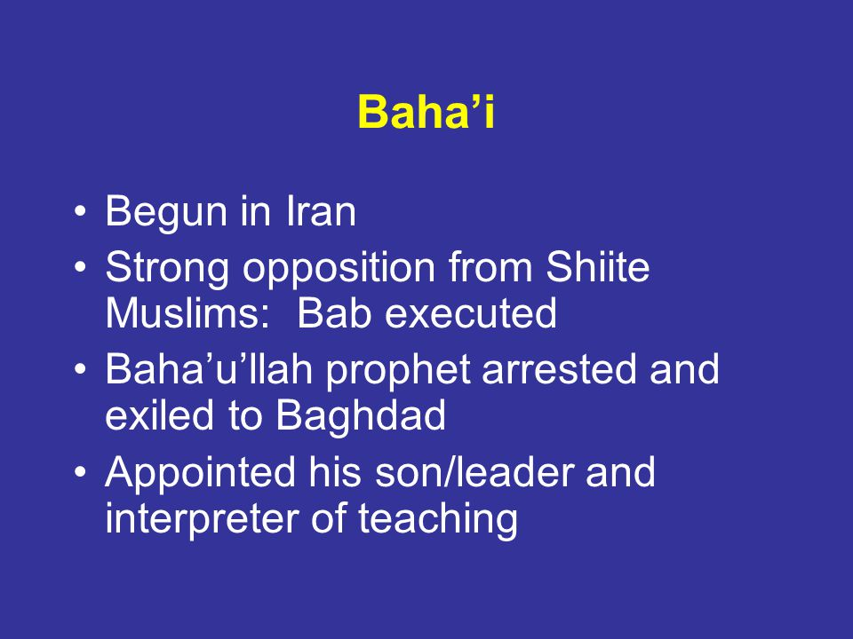 Bahai Begun in Iran Strong opposition from Shiite Muslims: Bab executed Bahaullah prophet arrested and exiled to Baghdad Appointed his son/leader and interpreter of teaching