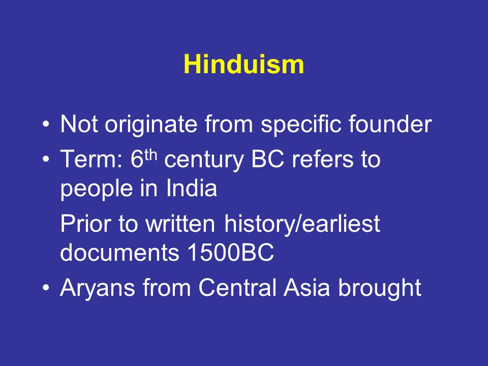 Hinduism Not originate from specific founder Term: 6 th century BC refers to people in India Prior to written history/earliest documents 1500BC Aryans from Central Asia brought