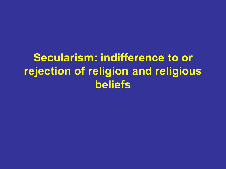 Secularism: indifference to or rejection of religion and religious beliefs