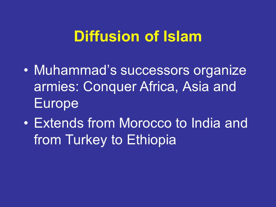 Diffusion of Islam Muhammads successors organize armies: Conquer Africa, Asia and Europe Extends from Morocco to India and from Turkey to Ethiopia