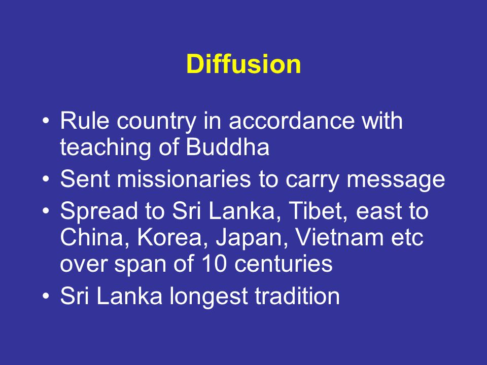 Diffusion Rule country in accordance with teaching of Buddha Sent missionaries to carry message Spread to Sri Lanka, Tibet, east to China, Korea, Japan, Vietnam etc over span of 10 centuries Sri Lanka longest tradition