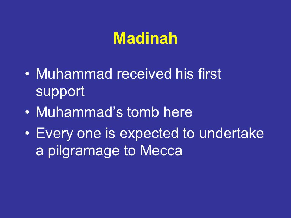 Madinah Muhammad received his first support Muhammads tomb here Every one is expected to undertake a pilgramage to Mecca