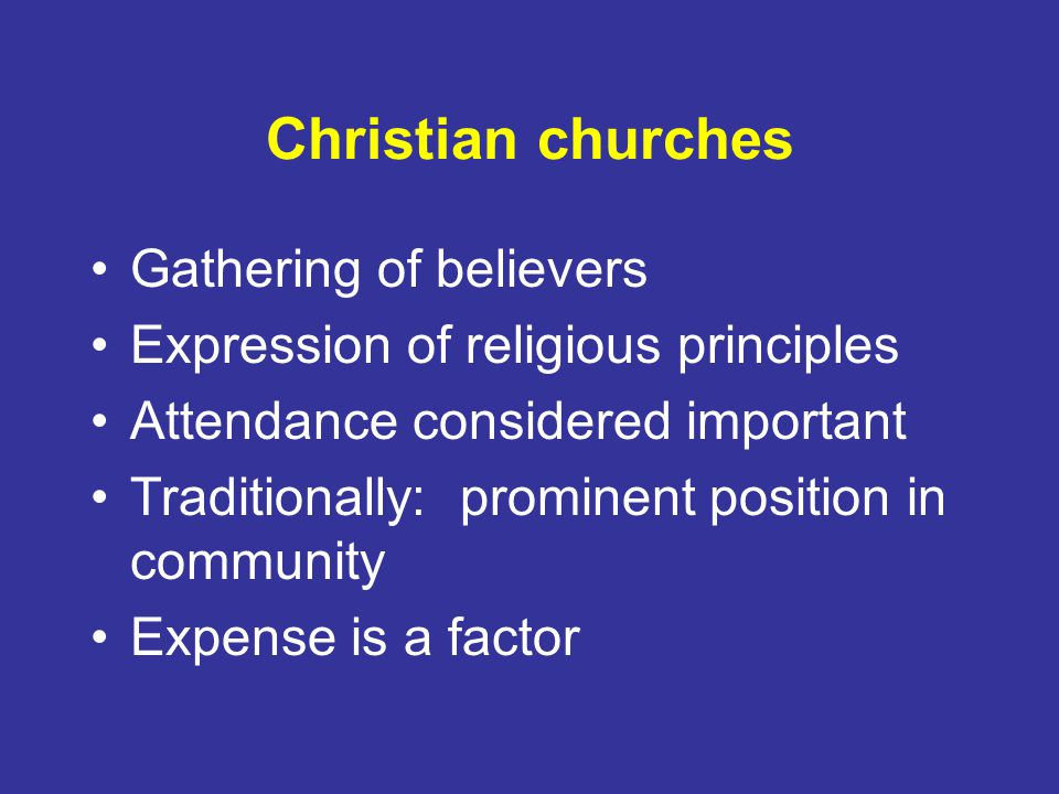 Christian churches Gathering of believers Expression of religious principles Attendance considered important Traditionally: prominent position in community Expense is a factor