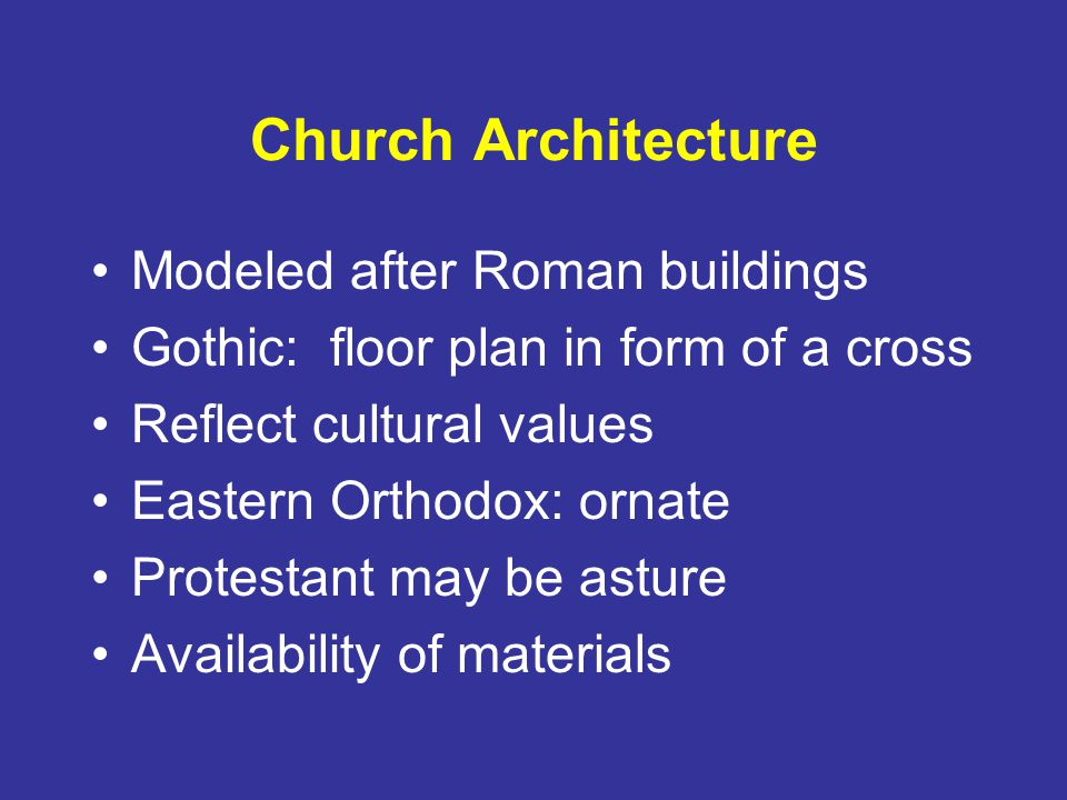 Church Architecture Modeled after Roman buildings Gothic: floor plan in form of a cross Reflect cultural values Eastern Orthodox: ornate Protestant may be asture Availability of materials