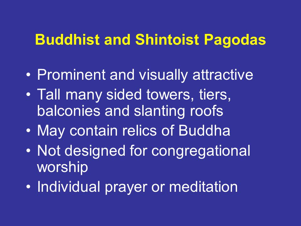 Buddhist and Shintoist Pagodas Prominent and visually attractive Tall many sided towers, tiers, balconies and slanting roofs May contain relics of Buddha Not designed for congregational worship Individual prayer or meditation