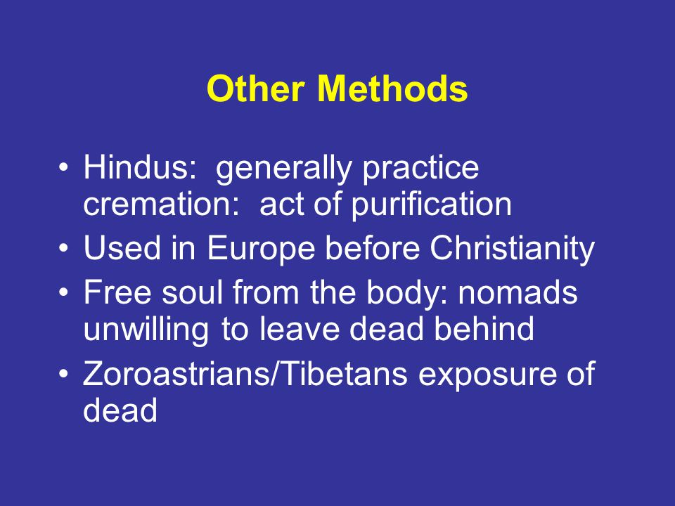 Other Methods Hindus: generally practice cremation: act of purification Used in Europe before Christianity Free soul from the body: nomads unwilling to leave dead behind Zoroastrians/Tibetans exposure of dead