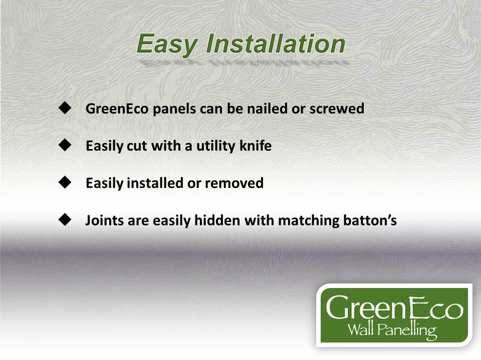 GreenEco panels can be nailed or screwed Easily cut with a utility knife Easily installed or removed Joints are easily hidden with matching battons