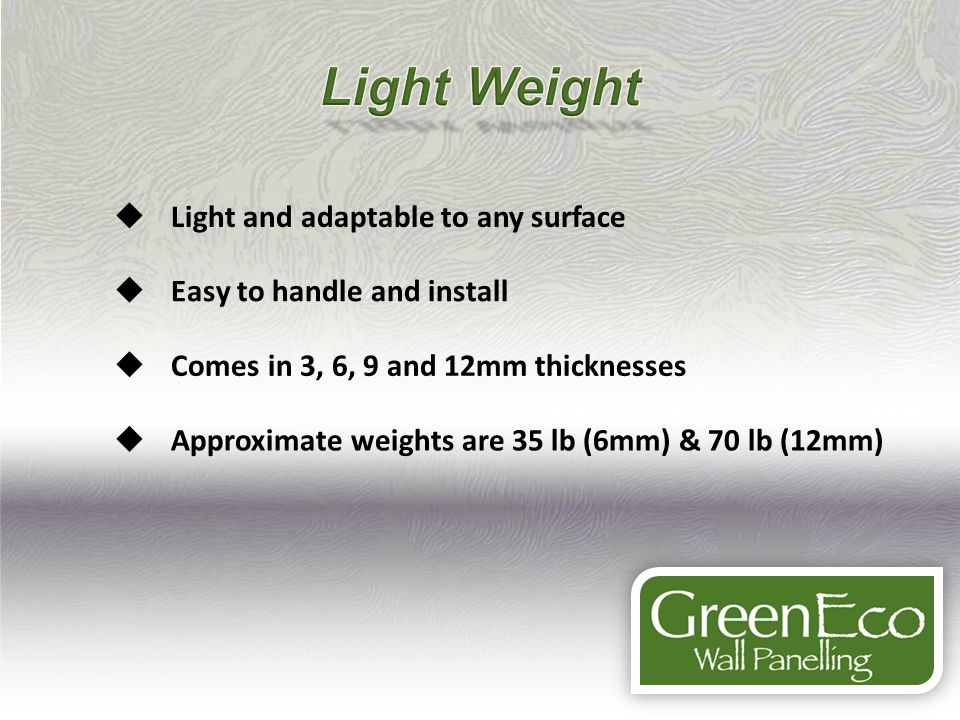 Light and adaptable to any surface Easy to handle and install Comes in 3, 6, 9 and 12mm thicknesses Approximate weights are 35 lb (6mm) & 70 lb (12mm)