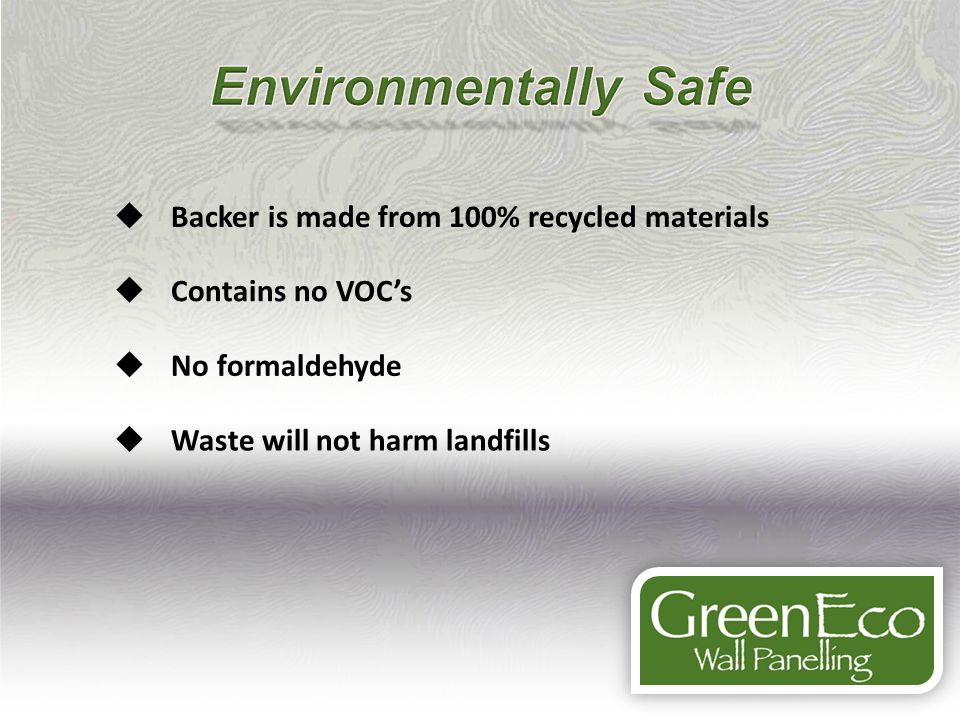 Backer is made from 100% recycled materials Contains no VOCs No formaldehyde Waste will not harm landfills