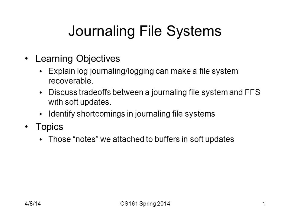 4/8/14CS161 Spring 201411 Journaling File Systems Learning Objectives Explain log journaling/logging can make a file system recoverable.