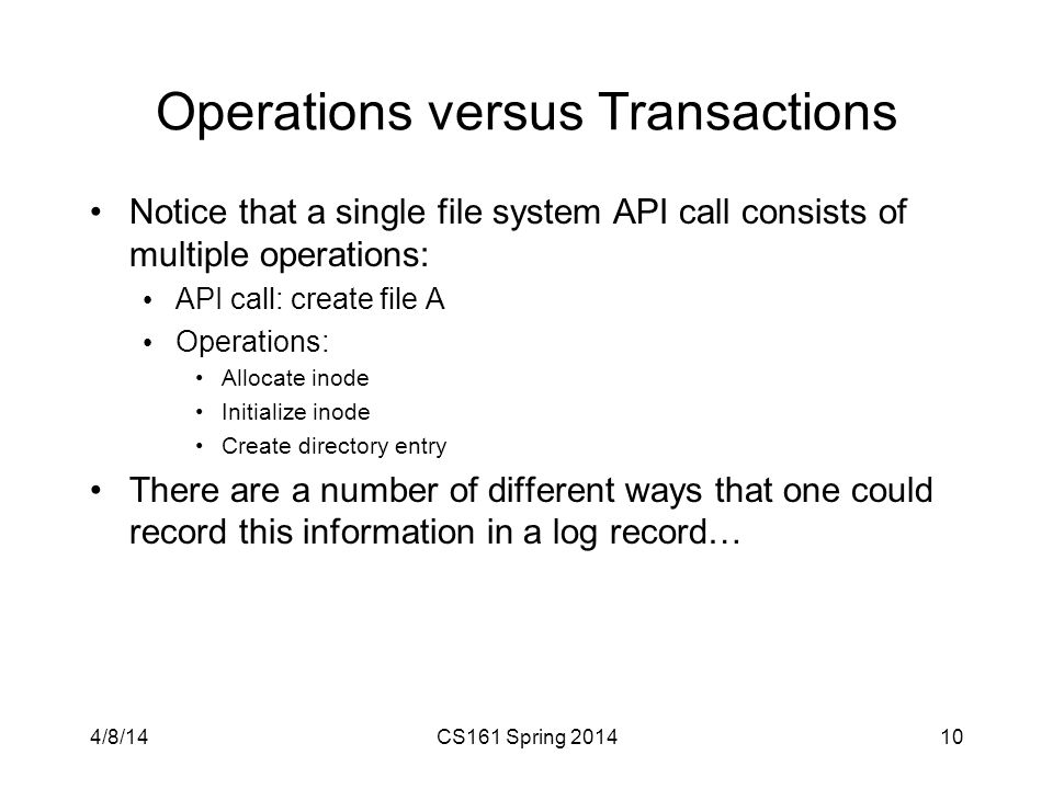 Operations versus Transactions Notice that a single file system API call consists of multiple operations: API call: create file A Operations: Allocate inode Initialize inode Create directory entry There are a number of different ways that one could record this information in a log record… 4/8/14CS161 Spring
