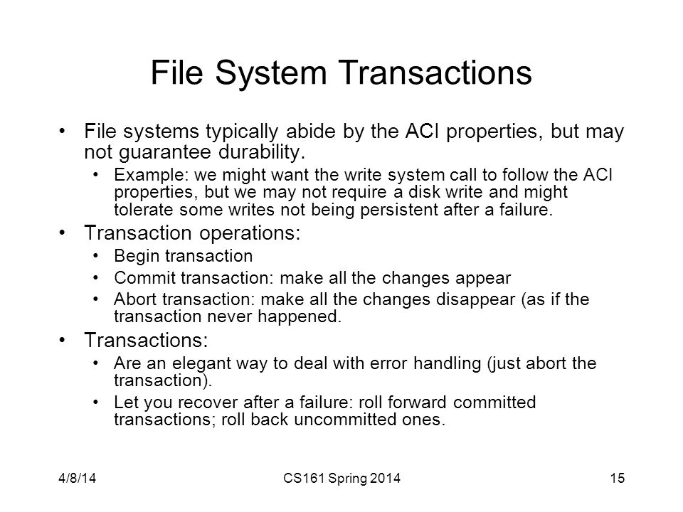 File System Transactions File systems typically abide by the ACI properties, but may not guarantee durability.