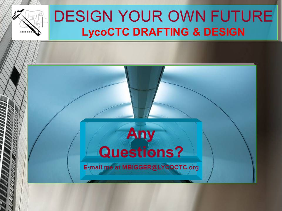 DESIGN YOUR OWN FUTURE LycoCTC DRAFTING & DESIGN Any Questions? E-mail me at MBIGGER@LYCOCTC.org