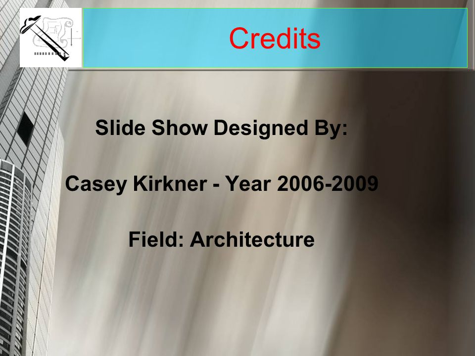 Slide Show Designed By: Casey Kirkner - Year 2006-2009 Field: Architecture Credits