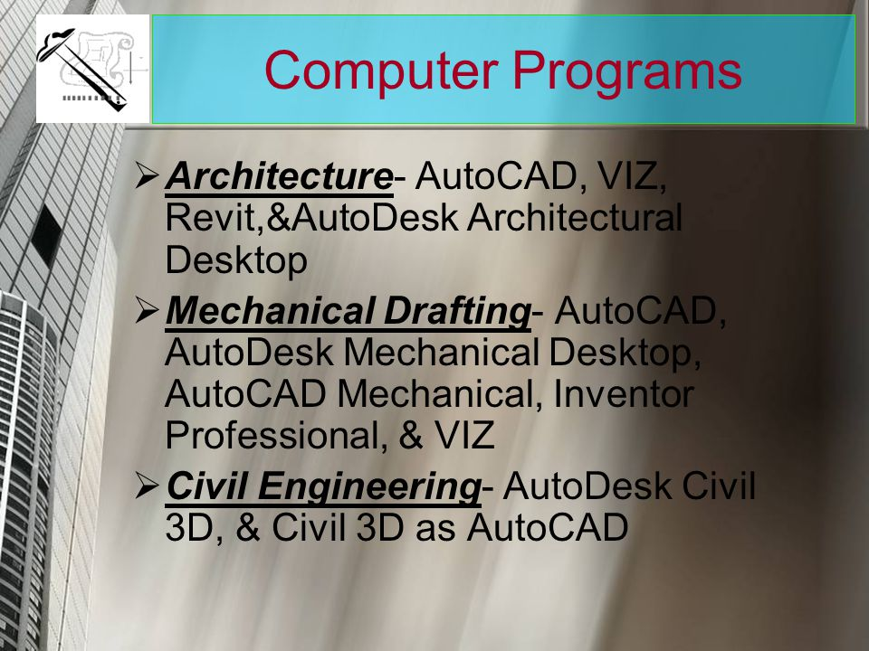 Computer Programs Architecture- AutoCAD, VIZ, Revit,&AutoDesk Architectural Desktop Mechanical Drafting- AutoCAD, AutoDesk Mechanical Desktop, AutoCAD