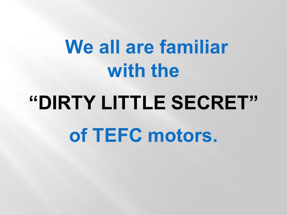 We all are familiar with the DIRTY LITTLE SECRET of TEFC motors.