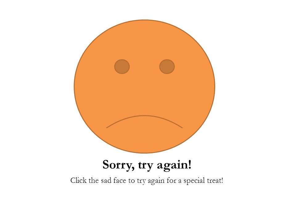 Sorry, try again! Click the sad face to try again for a special treat!