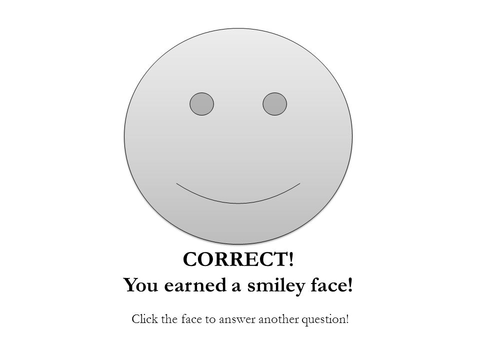 CORRECT! You earned a smiley face! Click the face to answer another question!