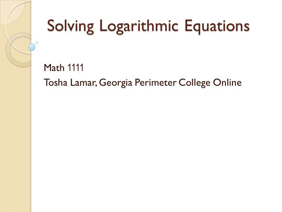 Solving Logarithmic Equations Math 1111 Tosha Lamar, Georgia Perimeter College Online