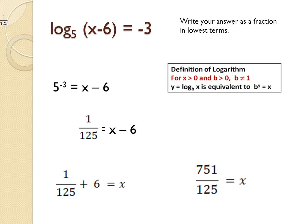 log 5 (x-6) = -3 Write your answer as a fraction in lowest terms. 5 -3 = x – 6 = x – 6