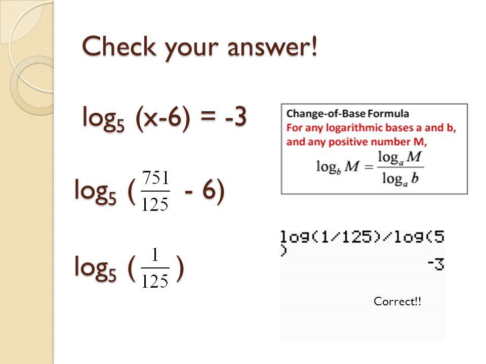 Check your answer! log 5 (x-6) = -3 log 5 ( - 6) log 5 ( ) Correct!!