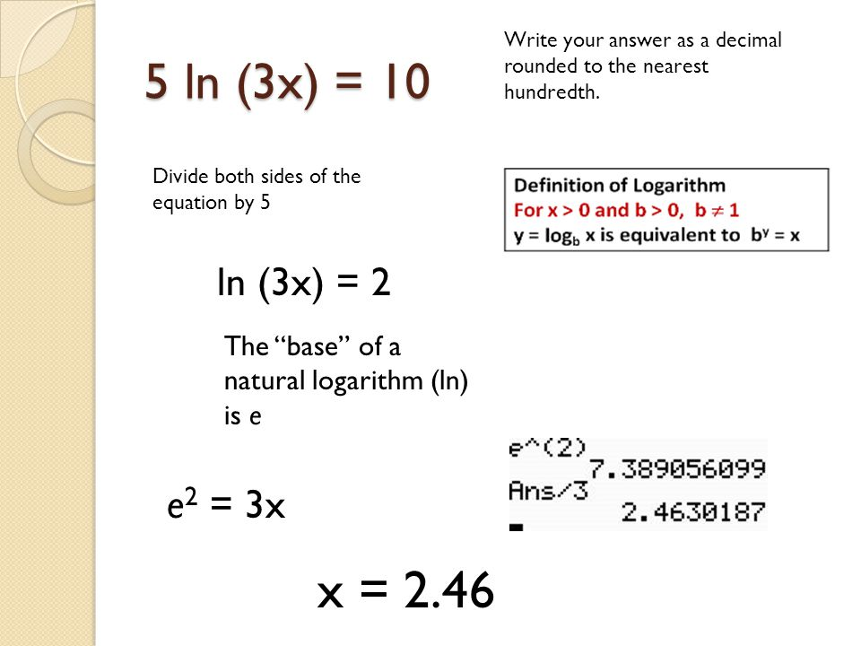 5 ln (3x) = 10 Write your answer as a decimal rounded to the nearest hundredth. Divide both sides of the equation by 5 ln (3x) = 2 e 2 = 3x The base o