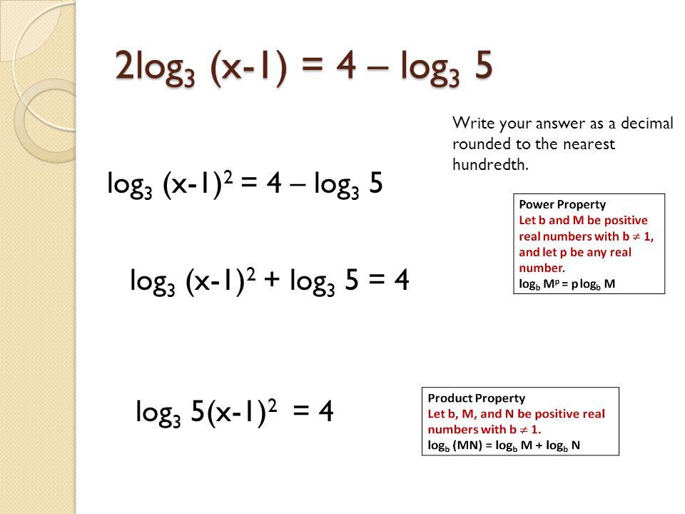2log 3 (x-1) = 4 – log 3 5 Write your answer as a decimal rounded to the nearest hundredth. log 3 (x-1) 2 = 4 – log 3 5 log 3 (x-1) 2 + log 3 5 = 4 lo