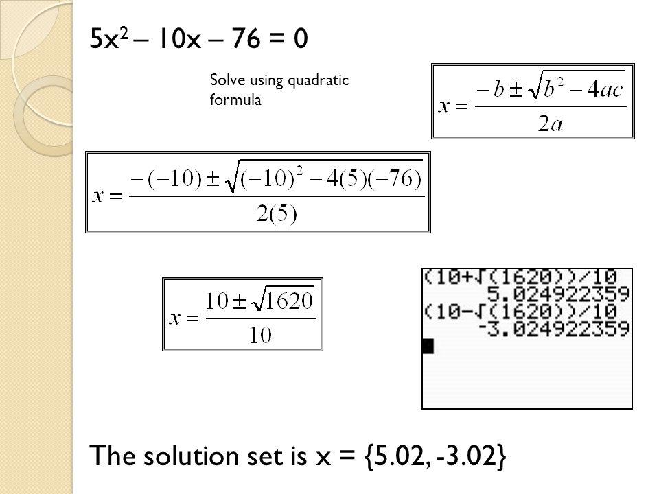 5x 2 – 10x – 76 = 0 Solve using quadratic formula The solution set is x = {5.02, -3.02}