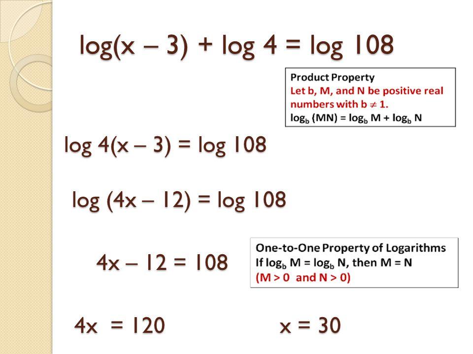 log(x – 3) + log 4 = log 108 log 4(x – 3) = log 108 log (4x – 12) = log 108 4x – 12 = 108 4x – 12 = 108 4x = 120 x = 30 4x = 120 x = 30