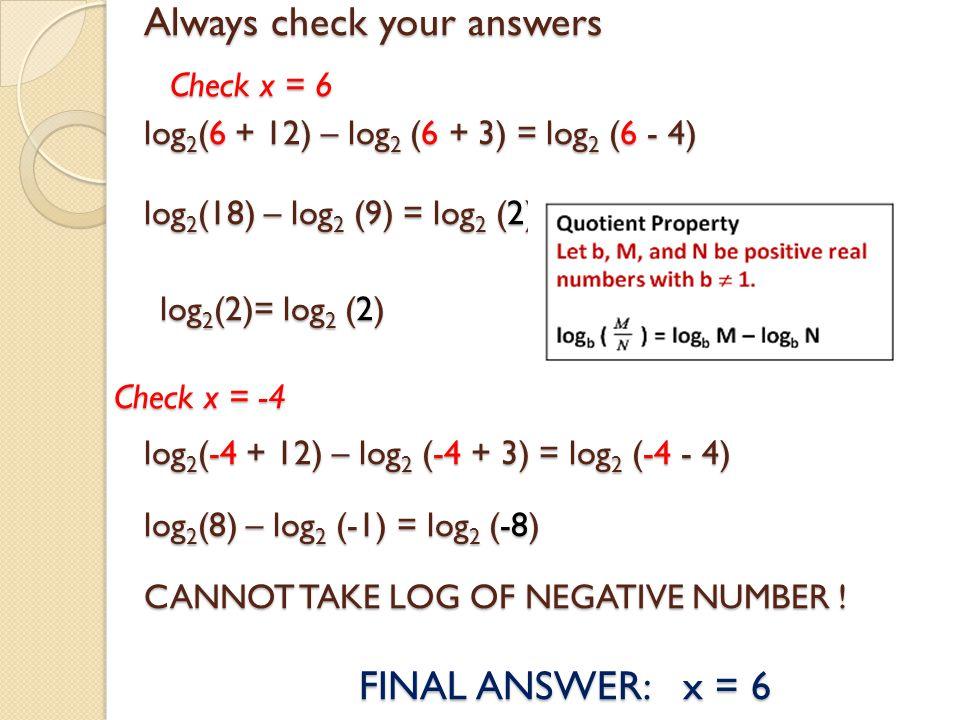 Always check your answers log 2 (6 + 12) – log 2 (6 + 3) = log 2 (6 - 4) log 2 (18) – log 2 (9) = log 2 (2) Check x = -4 CANNOT TAKE LOG OF NEGATIVE N