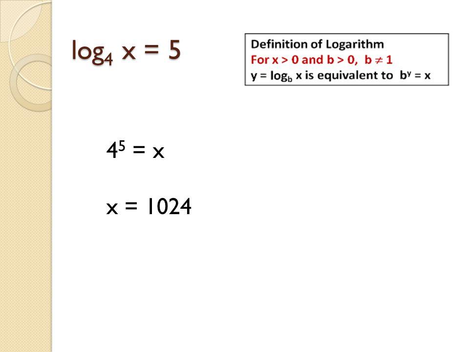 log 4 x = 5 4 5 = x x = 1024