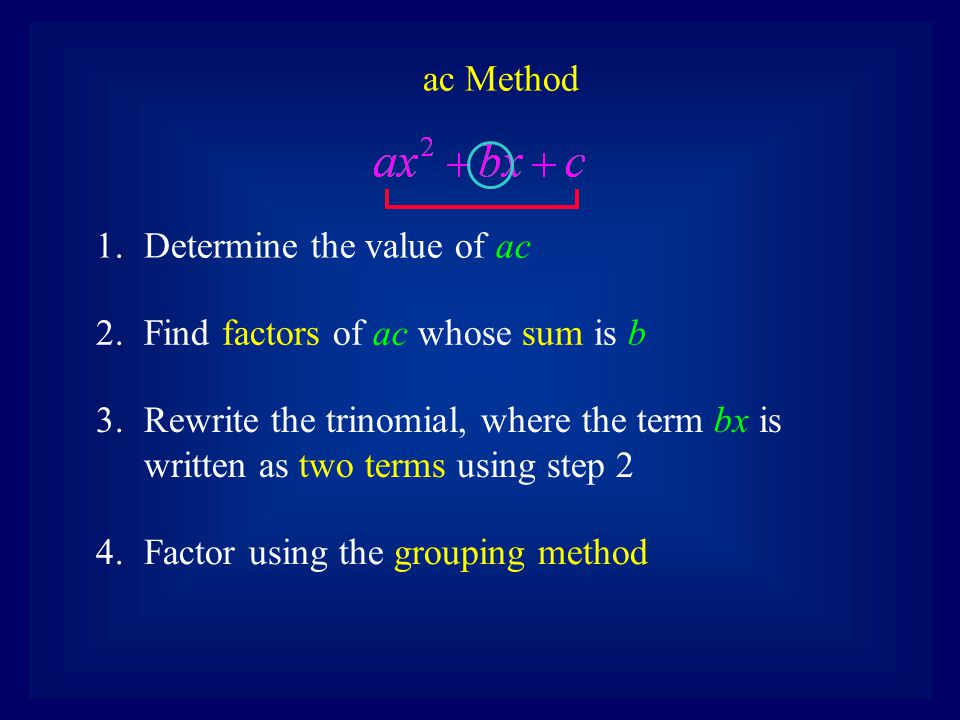 1.Determine the value of ac ac Method 2.Find factors of ac whose sum is b 3.Rewrite the trinomial, where the term bx is written as two terms using ste