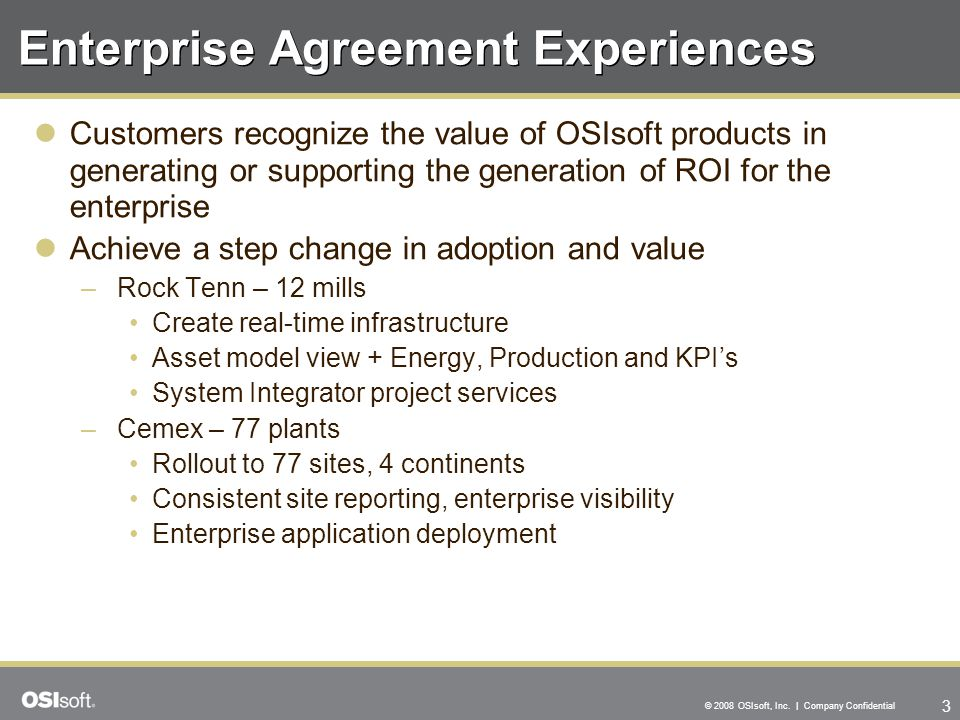 3 © 2008 OSIsoft, Inc. | Company Confidential Enterprise Agreement Experiences Customers recognize the value of OSIsoft products in generating or supp