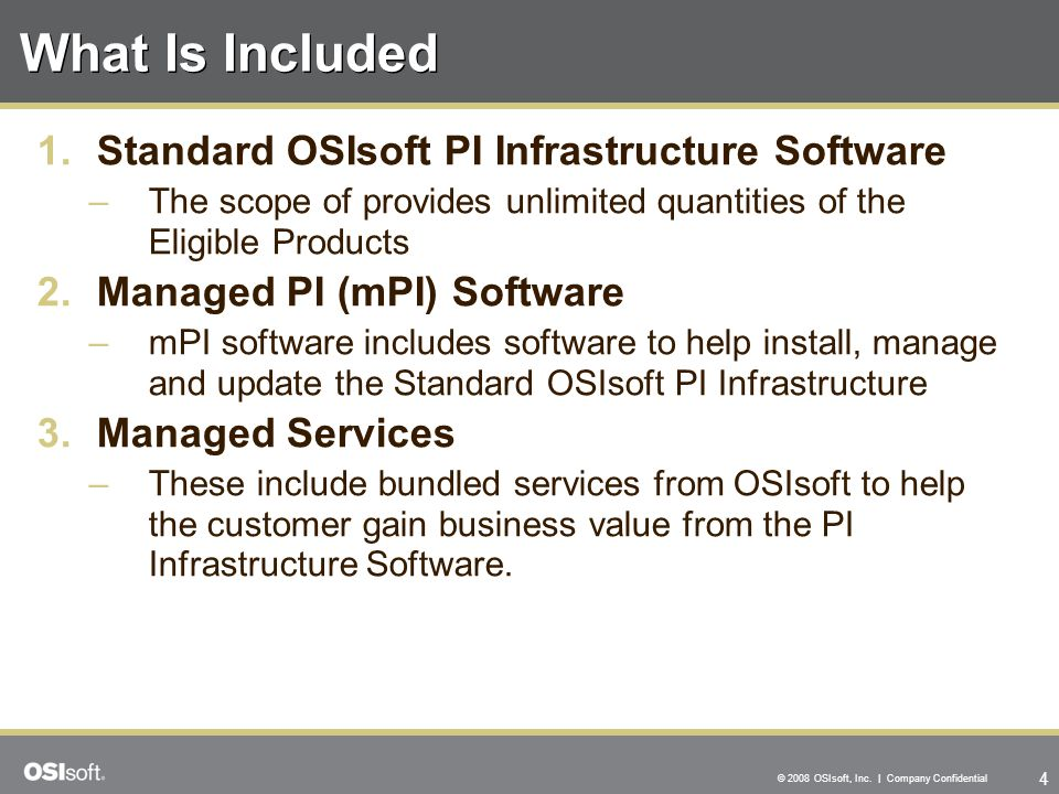 4 © 2008 OSIsoft, Inc. | Company Confidential What Is Included 1.Standard OSIsoft PI Infrastructure Software –The scope of provides unlimited quantiti