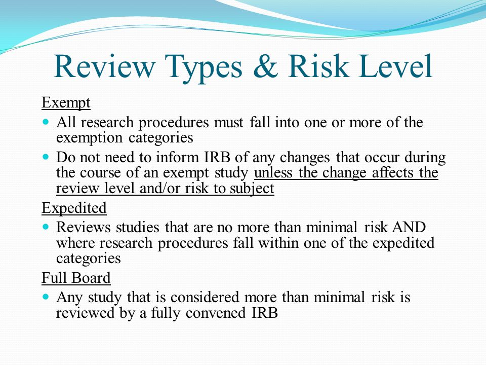 Review Types & Risk Level Exempt All research procedures must fall into one or more of the exemption categories Do not need to inform IRB of any changes that occur during the course of an exempt study unless the change affects the review level and/or risk to subject Expedited Reviews studies that are no more than minimal risk AND where research procedures fall within one of the expedited categories Full Board Any study that is considered more than minimal risk is reviewed by a fully convened IRB