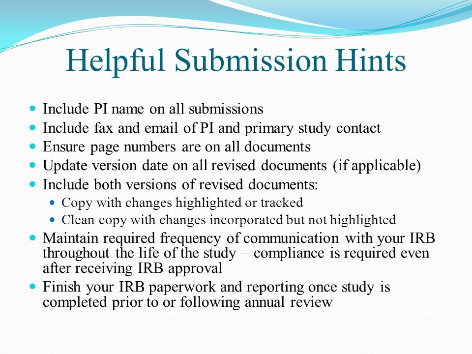 Helpful Submission Hints Include PI name on all submissions Include fax and  of PI and primary study contact Ensure page numbers are on all documents Update version date on all revised documents (if applicable) Include both versions of revised documents: Copy with changes highlighted or tracked Clean copy with changes incorporated but not highlighted Maintain required frequency of communication with your IRB throughout the life of the study – compliance is required even after receiving IRB approval Finish your IRB paperwork and reporting once study is completed prior to or following annual review