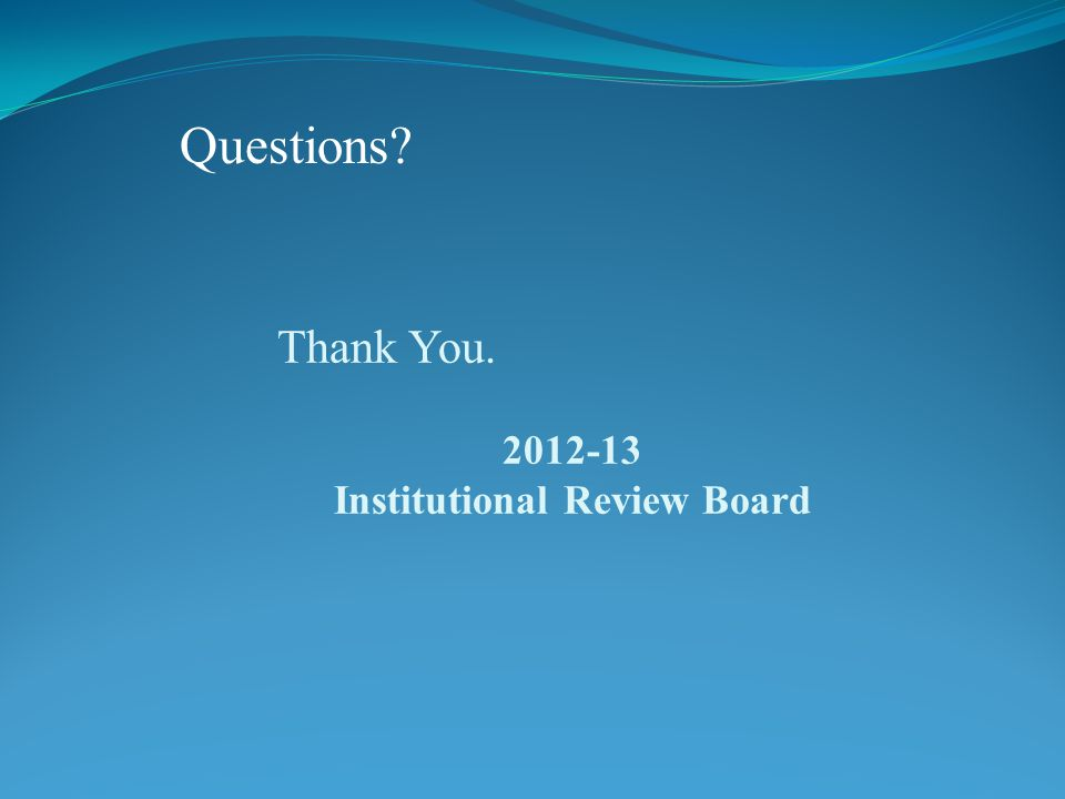 Thank You. 2012-13 Institutional Review Board Questions