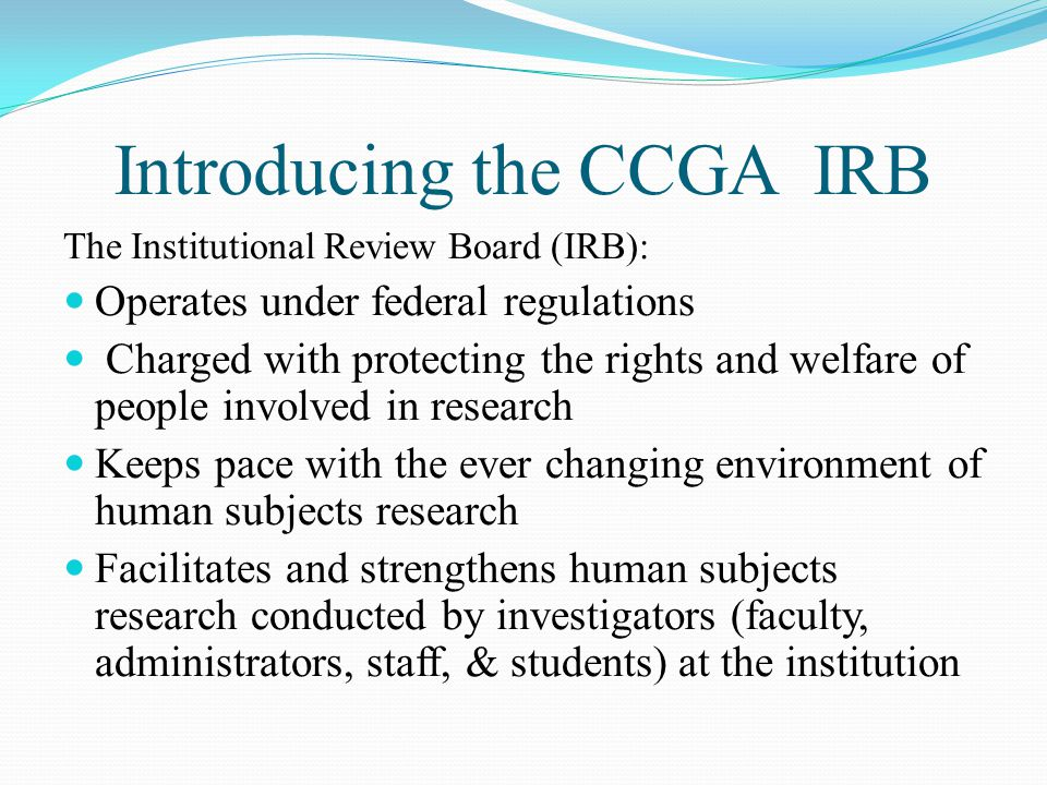 Introducing the CCGA IRB The Institutional Review Board (IRB): Operates under federal regulations Charged with protecting the rights and welfare of people involved in research Keeps pace with the ever changing environment of human subjects research Facilitates and strengthens human subjects research conducted by investigators (faculty, administrators, staff, & students) at the institution