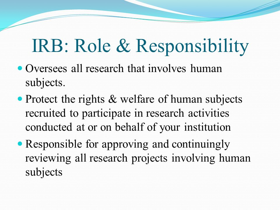 IRB: Role & Responsibility Oversees all research that involves human subjects.