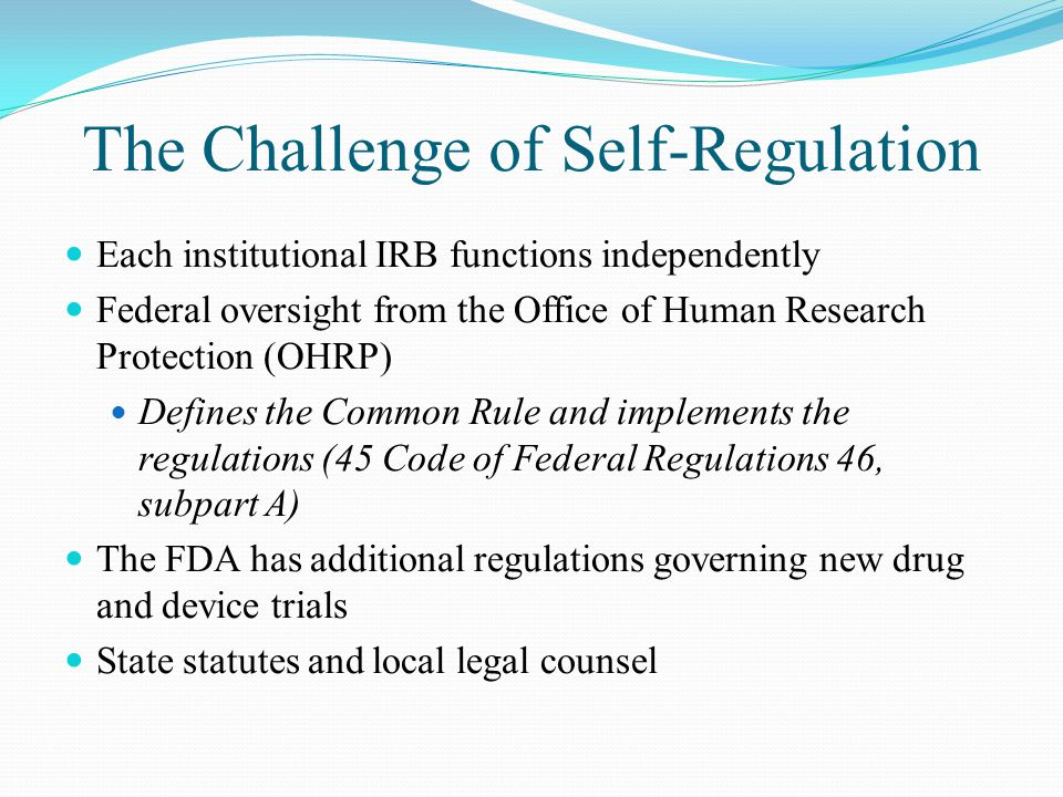 The Challenge of Self-Regulation Each institutional IRB functions independently Federal oversight from the Office of Human Research Protection (OHRP) Defines the Common Rule and implements the regulations (45 Code of Federal Regulations 46, subpart A) The FDA has additional regulations governing new drug and device trials State statutes and local legal counsel