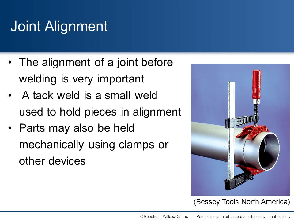 Permission granted to reproduce for educational use only.© Goodheart-Willcox Co., Inc. Joint Alignment The alignment of a joint before welding is very