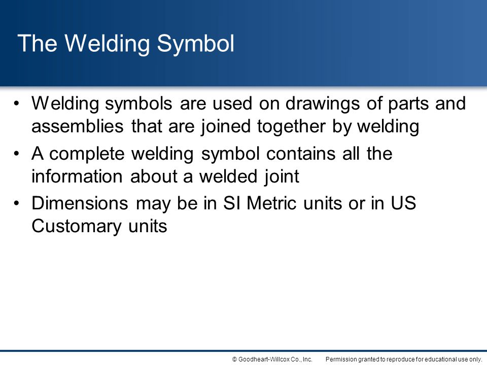 Permission granted to reproduce for educational use only.© Goodheart-Willcox Co., Inc. The Welding Symbol Welding symbols are used on drawings of part