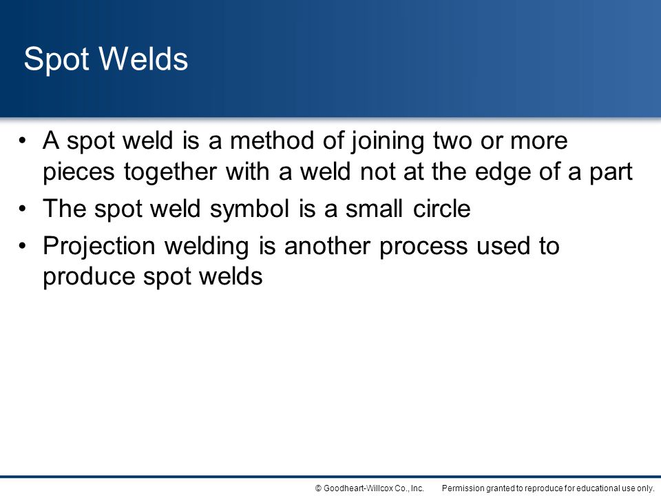 Permission granted to reproduce for educational use only.© Goodheart-Willcox Co., Inc. Spot Welds A spot weld is a method of joining two or more piece