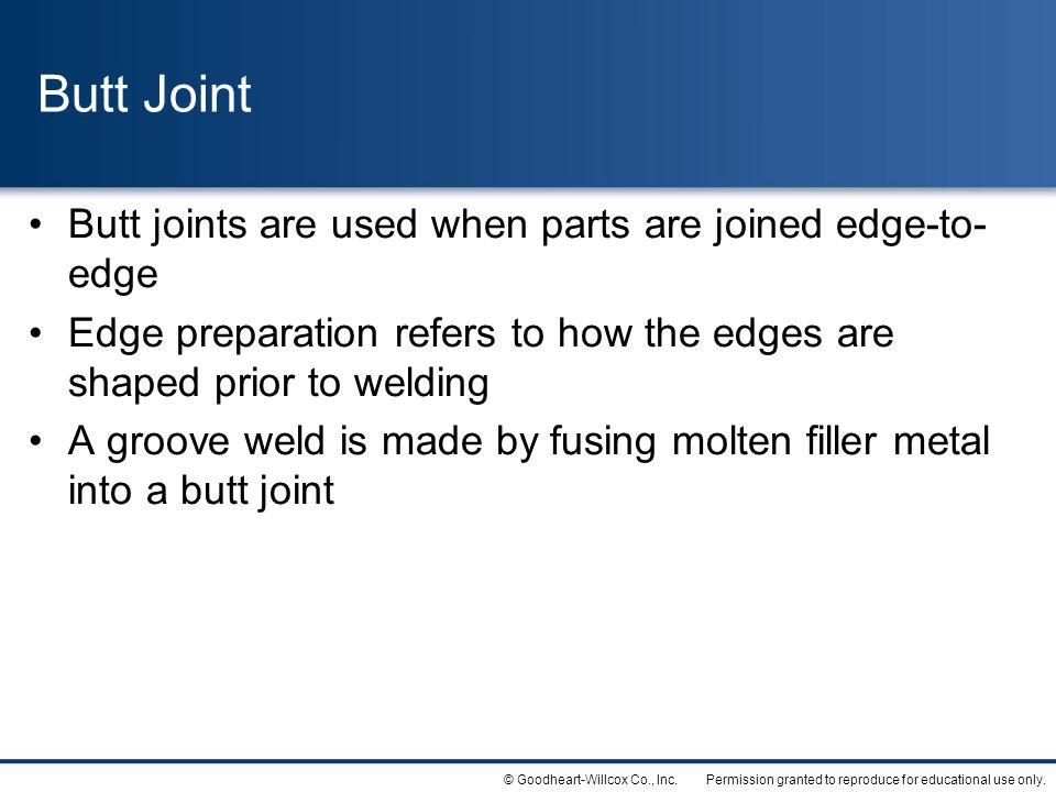 Permission granted to reproduce for educational use only.© Goodheart-Willcox Co., Inc. Butt Joint Butt joints are used when parts are joined edge-to-
