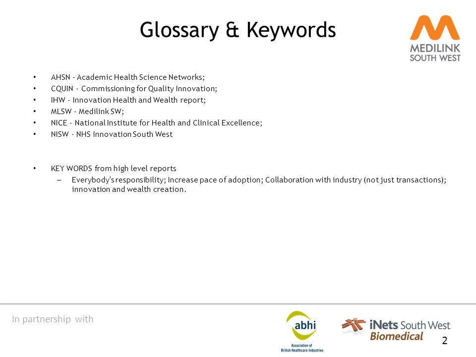 In partnership with Glossary & Keywords AHSN - Academic Health Science Networks; CQUIN - Commissioning for Quality Innovation; IHW - Innovation Health and Wealth report; MLSW - Medilink SW; NICE - National Institute for Health and Clinical Excellence; NISW - NHS Innovation South West KEY WORDS from high level reports – Everybody s responsibility; Increase pace of adoption; Collaboration with industry (not just transactions); innovation and wealth creation.