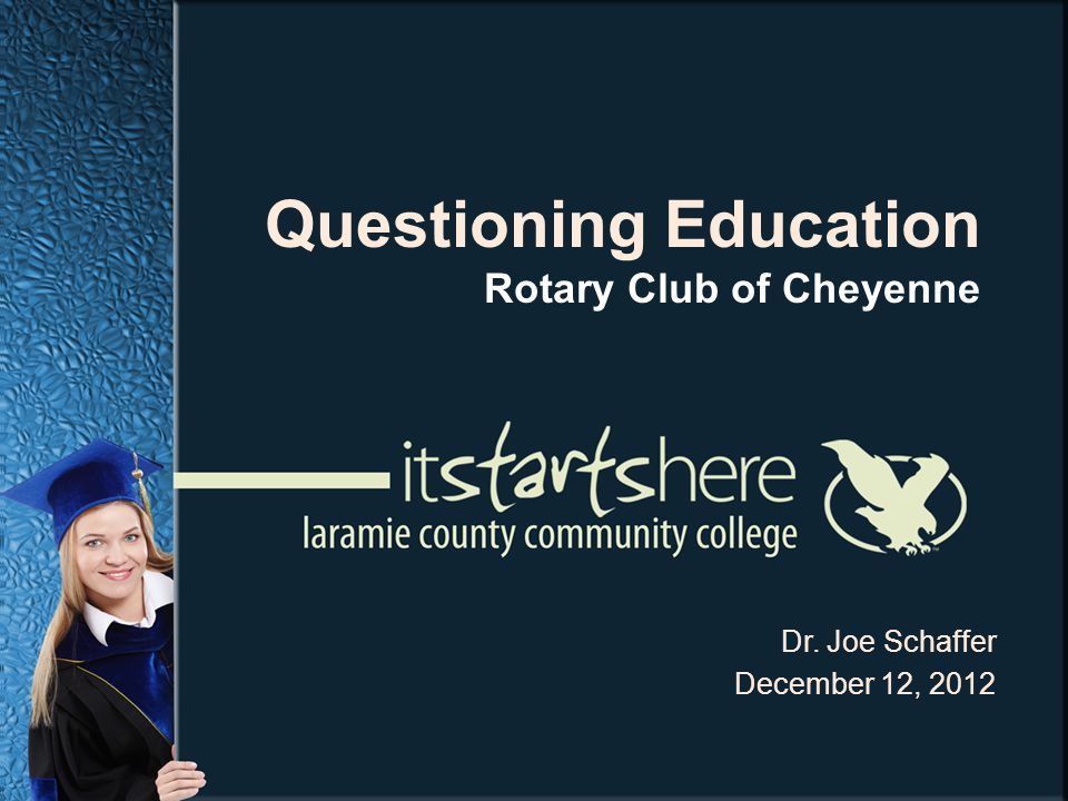 Dr. Joe Schaffer December 12, 2012 Questioning Education Rotary Club of Cheyenne