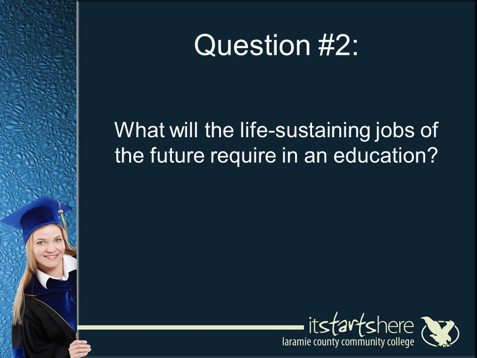 Question #2: What will the life-sustaining jobs of the future require in an education
