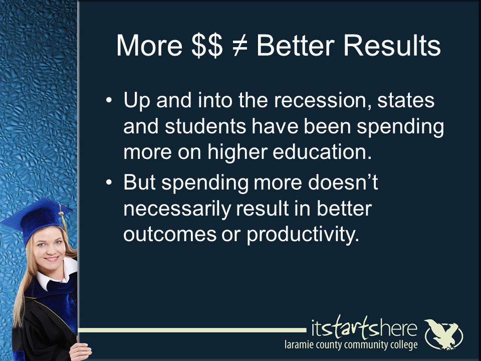 More $$ Better Results Up and into the recession, states and students have been spending more on higher education. But spending more doesnt necessaril